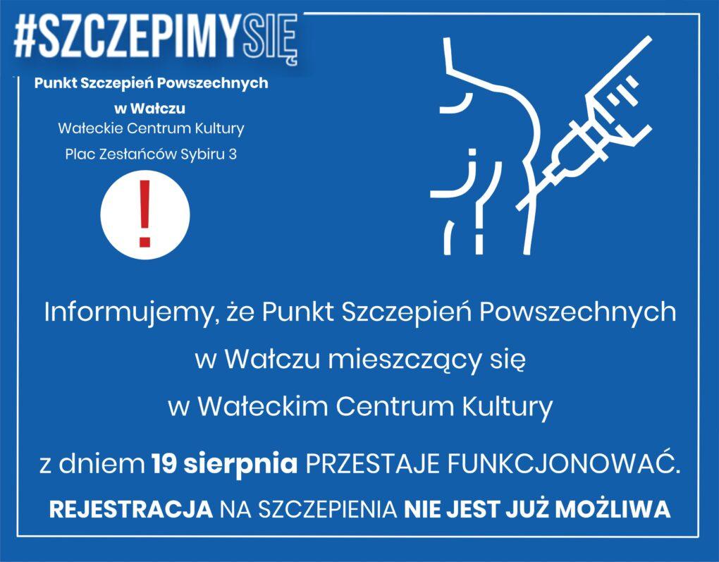 Plakat informacyjny: Punkt Szczepień powszechnych w Wałczu mieszczący się w Wałeckim Centrum Kultury z dniem 19 sierpnia br. Przestaje funkcjonować. REJESTRACJA NA SZCZEPIENIA NIE BĘDZIE JUŻ MOŻLIWA.